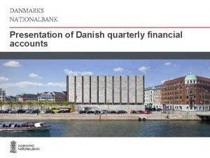 DANMARKS NATIONALBANK Presentation of Danish quarterly financial accounts