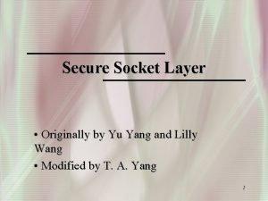 Secure Socket Layer Originally by Yu Yang and