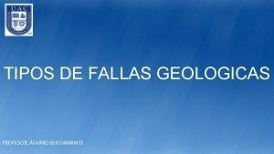 TIPOS DE FALLAS GEOLOGICAS PROFESOR LVARO BUSTAMANTE Qu