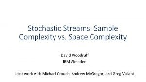 Stochastic Streams Sample Complexity vs Space Complexity David