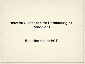 Referral Guidelines for Dermatological Conditions East Berkshire PCT