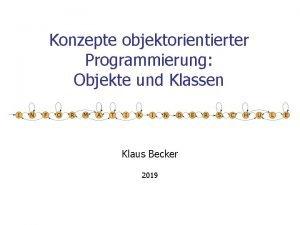 Konzepte objektorientierter Programmierung Objekte und Klassen Klaus Becker