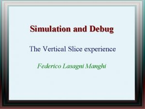 Simulation and Debug The Vertical Slice experience Federico