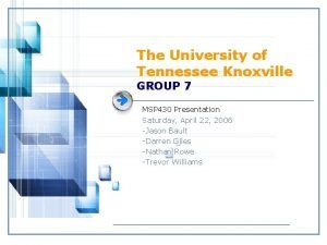 The University of Tennessee Knoxville GROUP 7 MSP