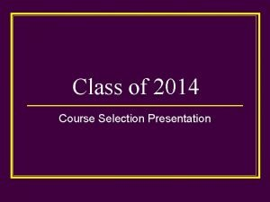 Class of 2014 Course Selection Presentation Course Selection