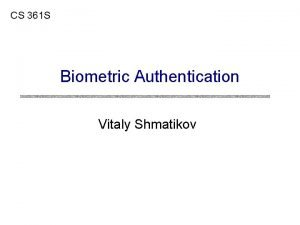 CS 361 S Biometric Authentication Vitaly Shmatikov Biometric