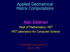 Applied Geometrical Matrix Computations Alan Edelman Dept of
