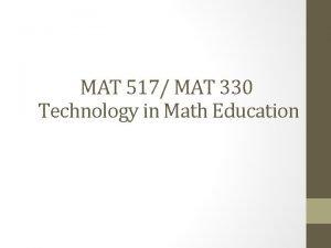 MAT 517 MAT 330 Technology in Math Education