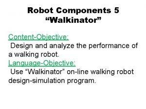 Robot Components 5 Walkinator ContentObjective Design and analyze