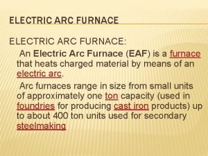 ELECTRIC ARC FURNACE An Electric Arc Furnace EAF