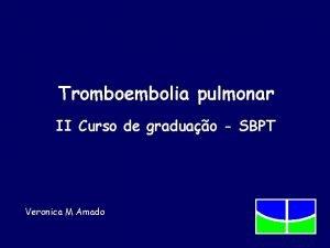 Tromboembolia pulmonar II Curso de graduao SBPT Veronica