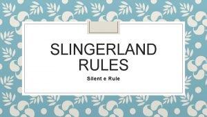 SLINGERLAND RULES Silent e Rule Silent e Rule