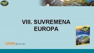 VIII SUVREMENA EUROPA Ujedinjavanje Europe EUROPSKA UNIJA Europska