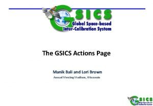 The GSICS Actions Page Manik Bali and Lori