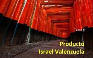 Tema 5 Producto Israel Valenzuela Producto Todo aquello
