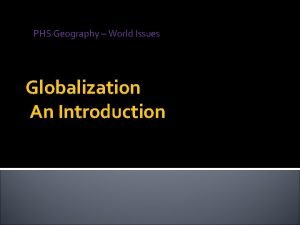 PHS Geography World Issues Globalization An Introduction Globalization
