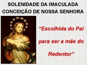 SOLENIDADE DA IMACULADA CONCEIO DE NOSSA SENHORA Escolhida