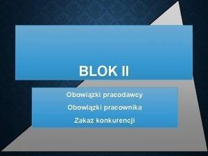 BLOK II Obowizki pracodawcy Obowizki pracownika Zakaz konkurencji