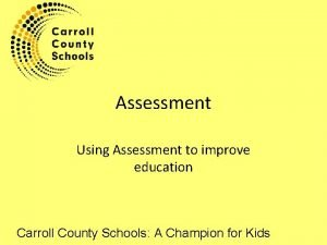 Assessment Using Assessment to improve education Carroll County