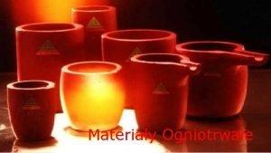 Materiay Ogniotrwae Materiay Ceramiczne Materiay Ogniotrwae Podmiotem wykadu