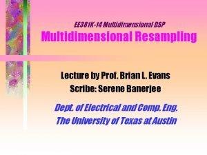 EE 381 K14 Multidimensional DSP Multidimensional Resampling Lecture