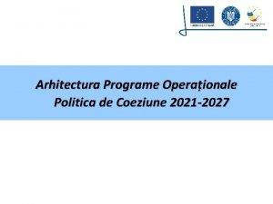 Arhitectura Programe Operaionale Politica de Coeziune 2021 2027