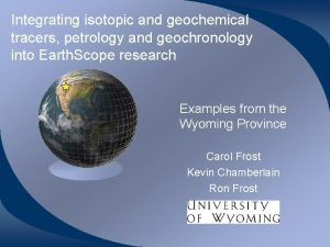 Integrating isotopic and geochemical tracers petrology and geochronology