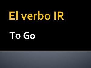 El verbo IR To Go El verbo IR