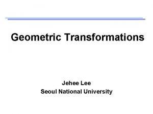Geometric Transformations Jehee Lee Seoul National University Transformations