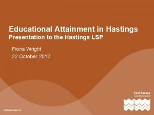 Educational Attainment in Hastings Presentation to the Hastings