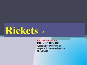 Rickets PRESENTED BY DR KRITIKA JOSHI Assistant Professor