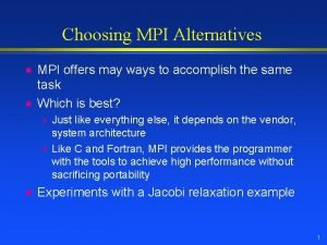 Choosing MPI Alternatives l l MPI offers may