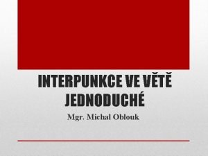 INTERPUNKCE VE VT JEDNODUCH Mgr Michal Oblouk rku