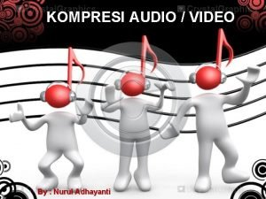KOMPRESI AUDIO VIDEO By Nurul Adhayanti Kompresi Audio