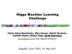 Higgs Machine Learning Challenge Claire AdamBourdarios Glen Cowan
