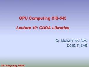 GPU Computing CIS543 Lecture 10 CUDA Libraries Dr