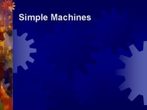 Simple Machines Simple Machines Simple Machines What is