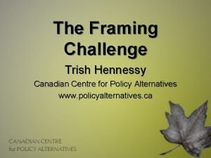 The Framing Challenge Trish Hennessy Canadian Centre for