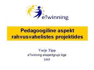 Pedagoogiline aspekt rahvusvahelistes projektides Varje Tipp e Twinning