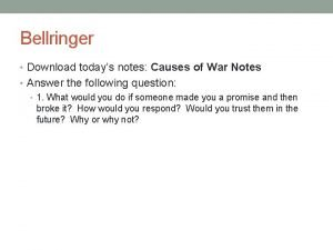 Bellringer Download todays notes Causes of War Notes