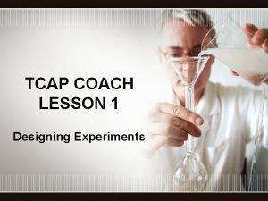 TCAP COACH LESSON 1 Designing Experiments Scientific Methods