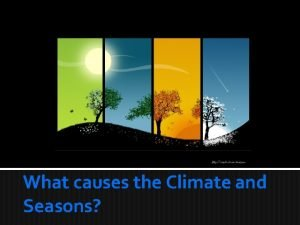 What causes the Climate and Seasons Climate Climate