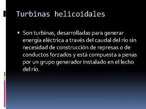 Turbinas helicoidales Son turbinas desarrolladas para generar energa