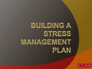 BUILDING A STRESS MANAGEMENT PLAN Creating the Plan
