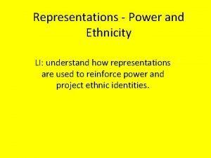 Representations Power and Ethnicity LI understand how representations