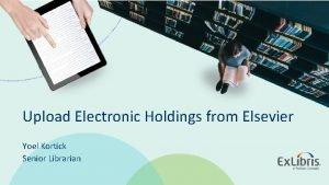 Upload Electronic Holdings from Elsevier Yoel Kortick Senior
