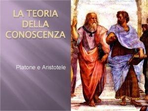 LA TEORIA DELLA CONOSCENZA Platone e Aristotele Lorgano