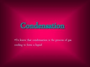 Condensation To know that condensation is the process