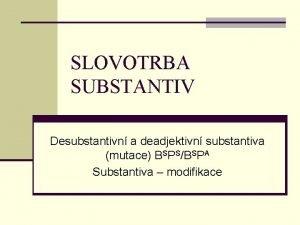 SLOVOTRBA SUBSTANTIV Desubstantivn a deadjektivn substantiva mutace BSPSBSPA