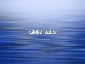 Globalization What is Globalization w The shift toward